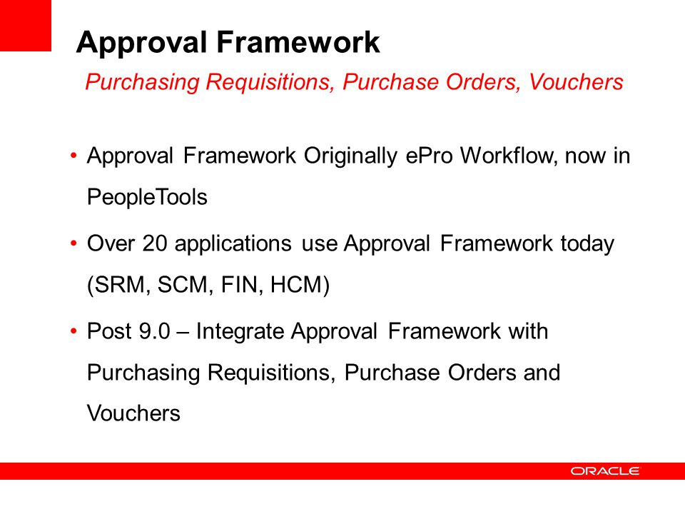 Approval Framework Purchasing Requisitions, Purchase Orders, Vouchers Approval Framework Originally ePro Workflow, now in PeopleTools Over 20 applications use Approval Framework today (SRM, SCM, FIN, HCM) Post 9.0 – Integrate Approval Framework with Purchasing Requisitions, Purchase Orders and Vouchers