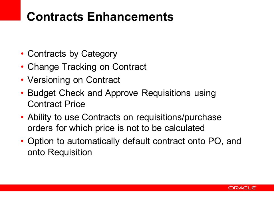 Contracts by Category Change Tracking on Contract Versioning on Contract Budget Check and Approve Requisitions using Contract Price Ability to use Contracts on requisitions/purchase orders for which price is not to be calculated Option to automatically default contract onto PO, and onto Requisition