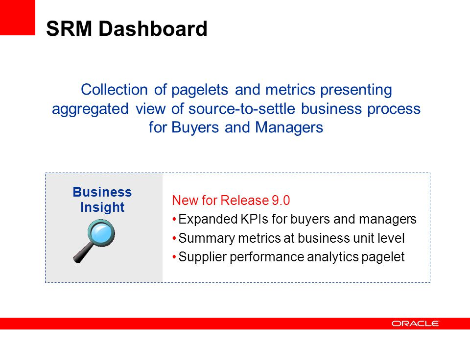 SRM Dashboard Business Insight New for Release 9.0 Expanded KPIs for buyers and managers Summary metrics at business unit level Supplier performance analytics pagelet Collection of pagelets and metrics presenting aggregated view of source-to-settle business process for Buyers and Managers