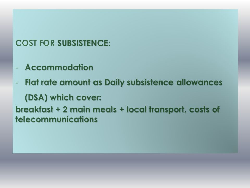 SUBSISTENCE: COST FOR SUBSISTENCE: - Accommodation - Flat rate amount as Daily subsistence allowances (DSA) which cover: breakfast + 2 main meals + local transport, costs of telecommunications