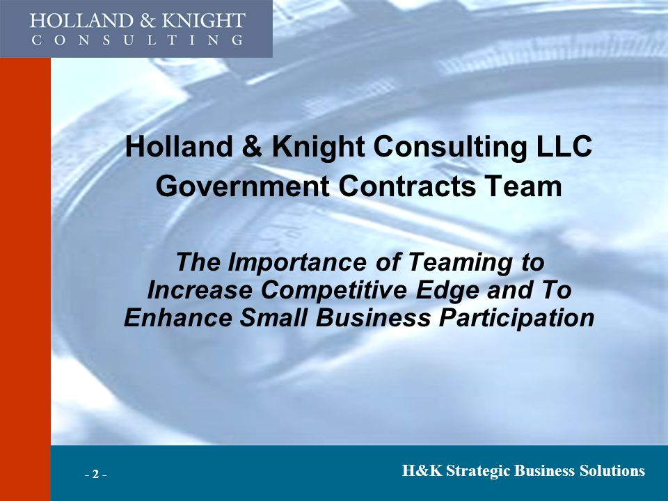 H&K Strategic Business Solutions Holland & Knight Consulting LLC Government Contracts Team The Importance of Teaming to Increase Competitive Edge and To Enhance Small Business Participation