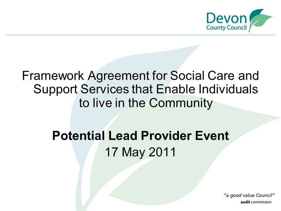 Framework Agreement for Social Care and Support Services that Enable Individuals to live in the Community Potential Lead Provider Event 17 May 2011