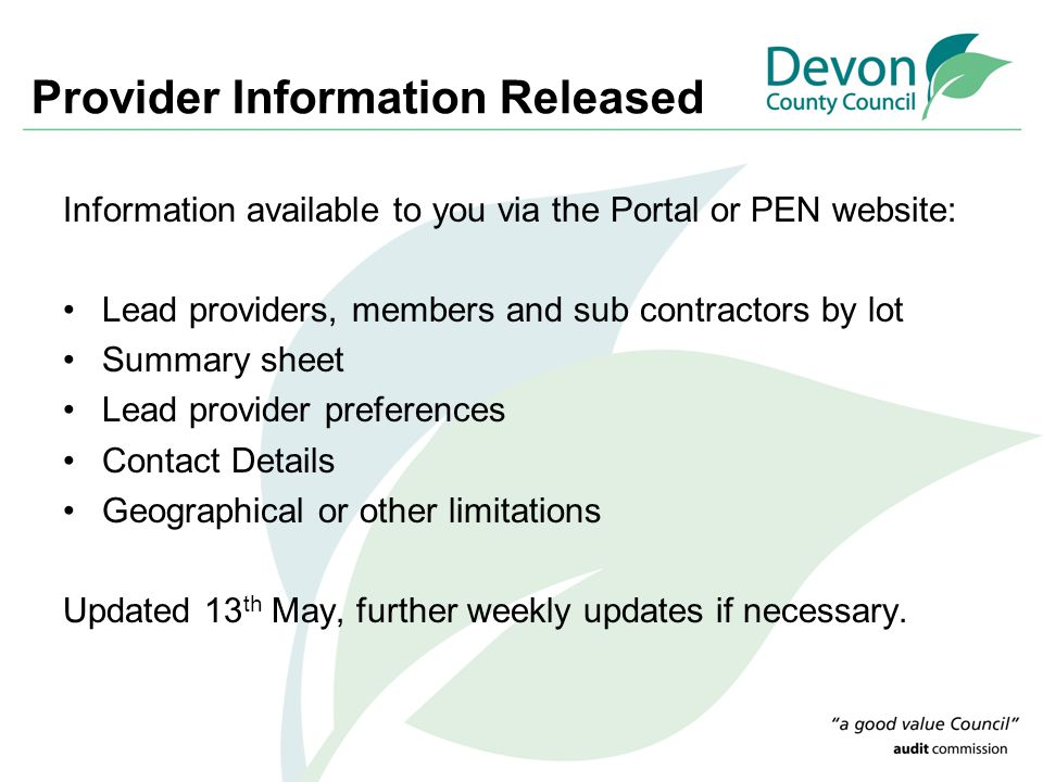 Provider Information Released Information available to you via the Portal or PEN website: Lead providers, members and sub contractors by lot Summary sheet Lead provider preferences Contact Details Geographical or other limitations Updated 13 th May, further weekly updates if necessary.