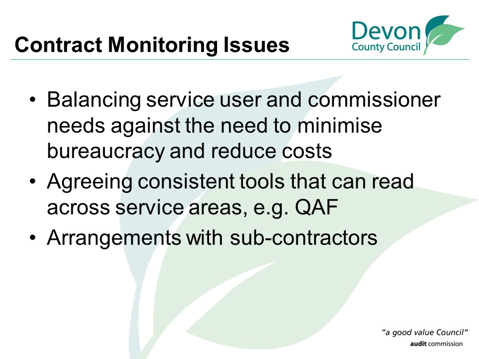 Contract Monitoring Issues Balancing service user and commissioner needs against the need to minimise bureaucracy and reduce costs Agreeing consistent tools that can read across service areas, e.g.