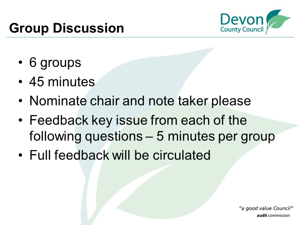 Group Discussion 6 groups 45 minutes Nominate chair and note taker please Feedback key issue from each of the following questions – 5 minutes per group Full feedback will be circulated
