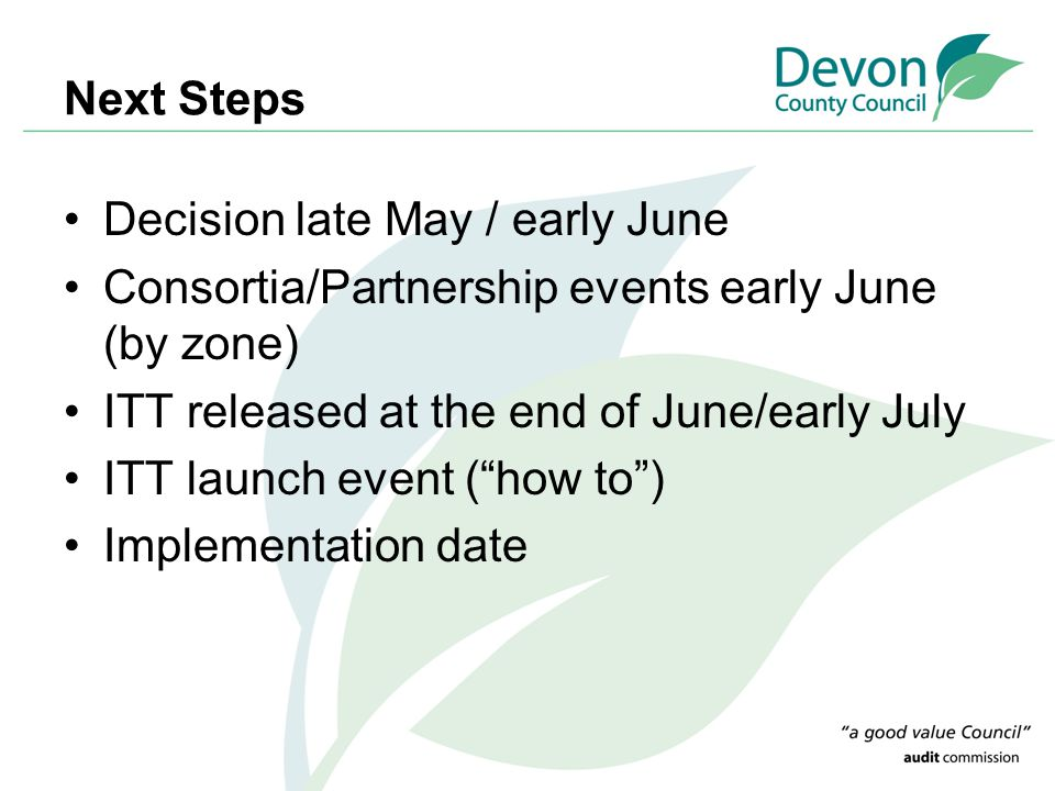 Next Steps Decision late May / early June Consortia/Partnership events early June (by zone) ITT released at the end of June/early July ITT launch event ( how to ) Implementation date