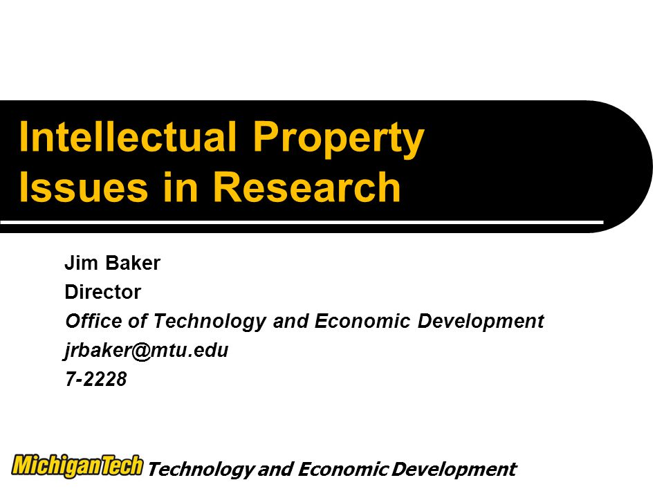 Technology and Economic Development Intellectual Property Issues in Research Jim Baker Director Office of Technology and Economic Development
