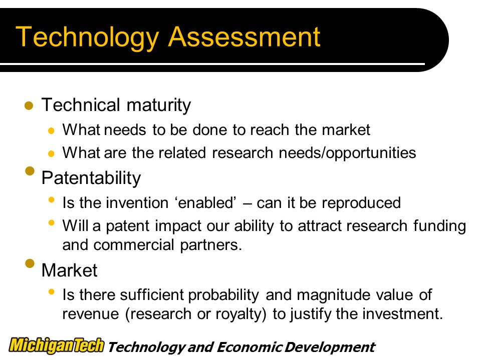 Technology Assessment Technical maturity What needs to be done to reach the market What are the related research needs/opportunities Patentability Is the invention 'enabled' – can it be reproduced Will a patent impact our ability to attract research funding and commercial partners.