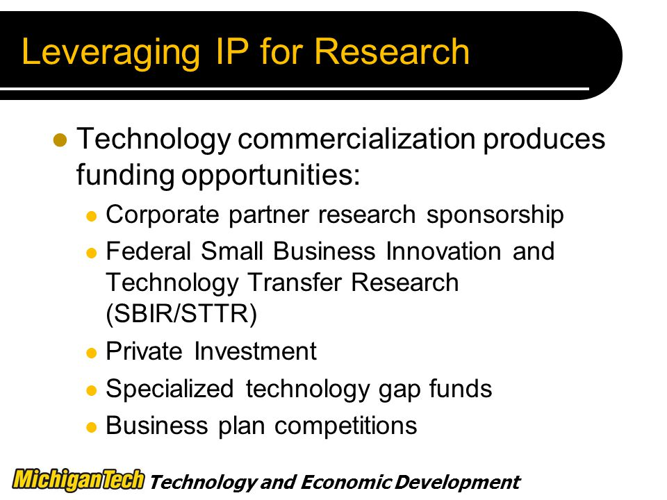 Technology and Economic Development Leveraging IP for Research Technology commercialization produces funding opportunities: Corporate partner research sponsorship Federal Small Business Innovation and Technology Transfer Research (SBIR/STTR) Private Investment Specialized technology gap funds Business plan competitions