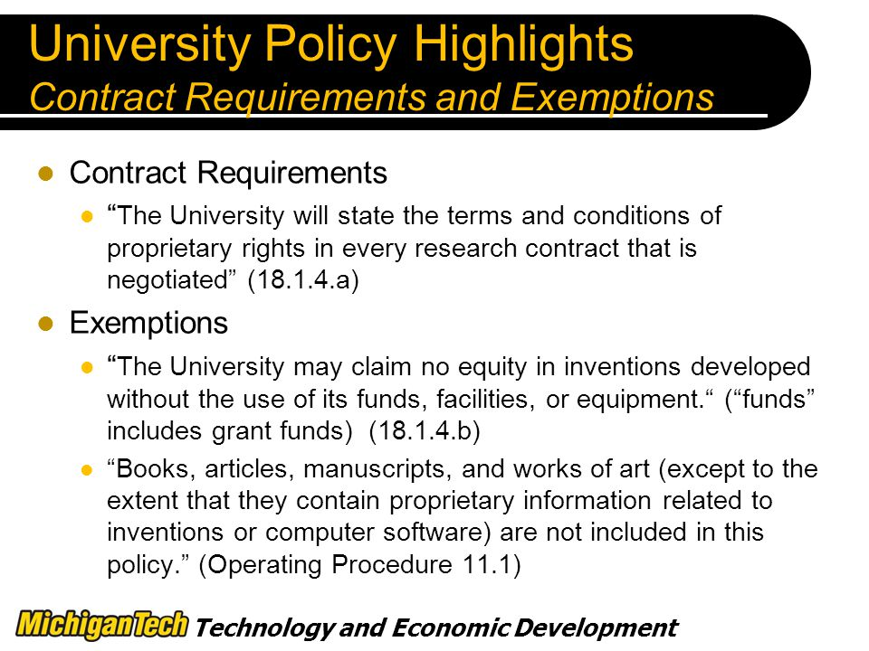 Technology and Economic Development University Policy Highlights Contract Requirements and Exemptions Contract Requirements The University will state the terms and conditions of proprietary rights in every research contract that is negotiated ( a) Exemptions The University may claim no equity in inventions developed without the use of its funds, facilities, or equipment. ( funds includes grant funds) ( b) Books, articles, manuscripts, and works of art (except to the extent that they contain proprietary information related to inventions or computer software) are not included in this policy. (Operating Procedure 11.1)