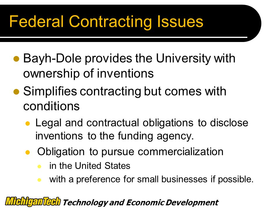 Technology and Economic Development Federal Contracting Issues Bayh-Dole provides the University with ownership of inventions Simplifies contracting but comes with conditions Legal and contractual obligations to disclose inventions to the funding agency.