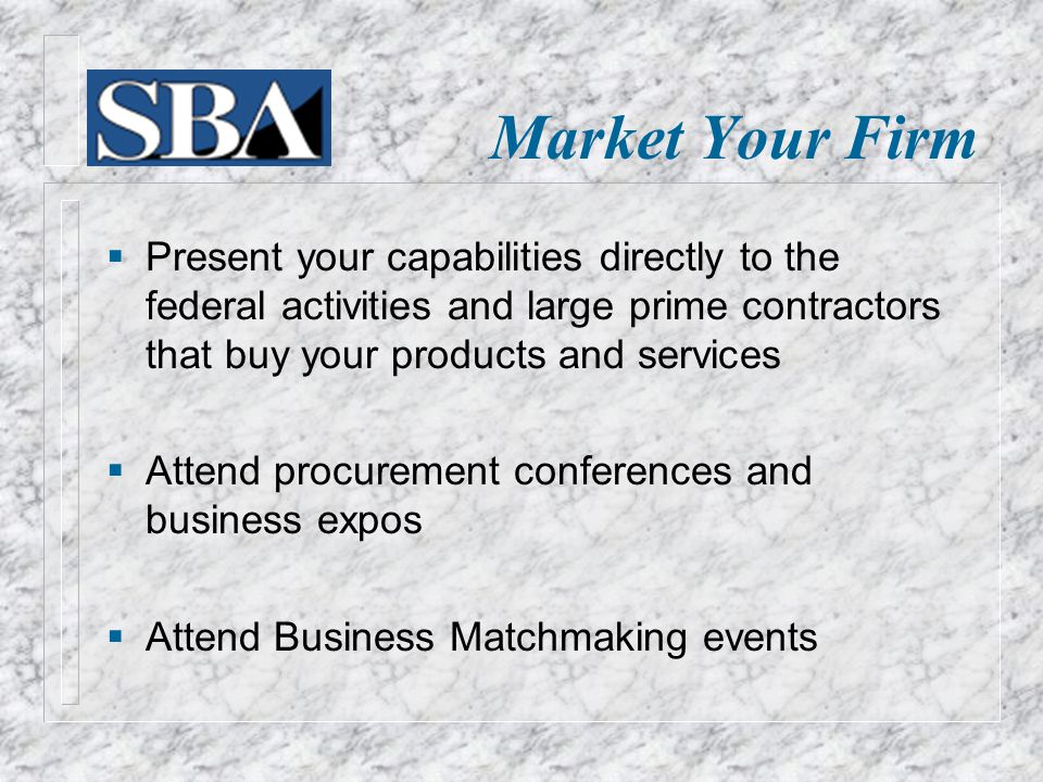 Market Your Firm  Present your capabilities directly to the federal activities and large prime contractors that buy your products and services  Attend procurement conferences and business expos  Attend Business Matchmaking events