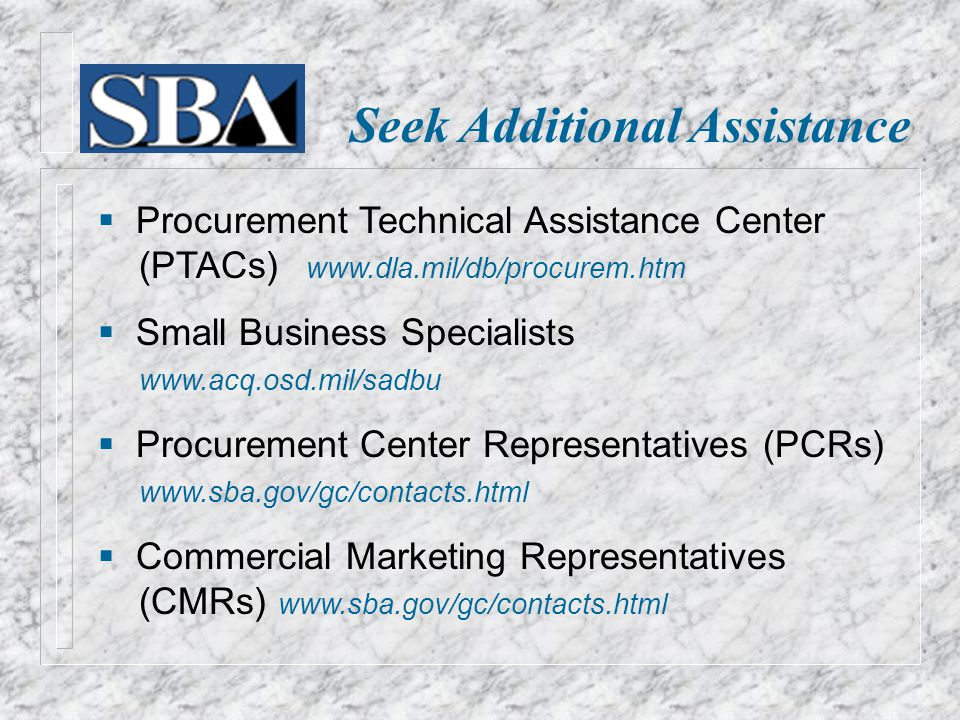 Seek Additional Assistance  Procurement Technical Assistance Center (PTACs)    Small Business Specialists    Procurement Center Representatives (PCRs)    Commercial Marketing Representatives (CMRs)