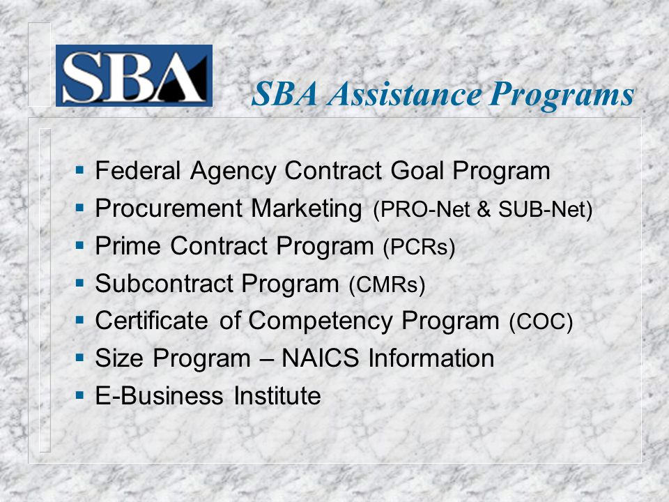  Federal Agency Contract Goal Program  Procurement Marketing (PRO-Net & SUB-Net)  Prime Contract Program (PCRs)  Subcontract Program (CMRs)  Certificate of Competency Program (COC)  Size Program – NAICS Information  E-Business Institute SBA Assistance Programs