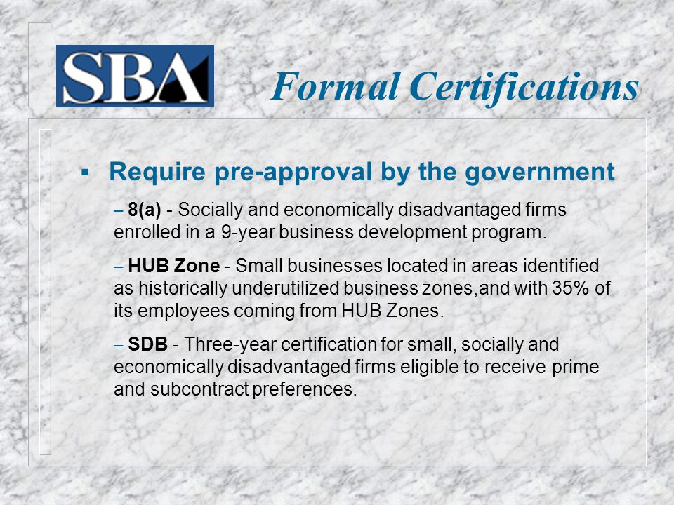 Formal Certifications  Require pre-approval by the government – 8(a) - Socially and economically disadvantaged firms enrolled in a 9-year business development program.