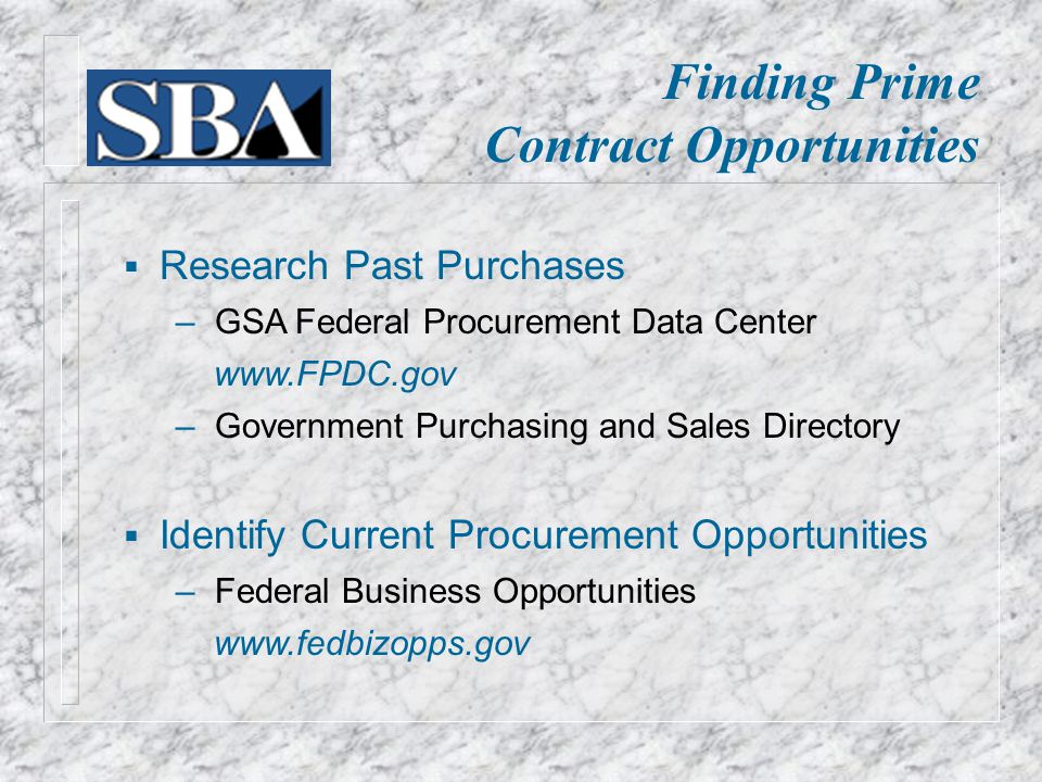Finding Prime Contract Opportunities  Research Past Purchases ‒ GSA Federal Procurement Data Center   ‒ Government Purchasing and Sales Directory  Identify Current Procurement Opportunities ‒ Federal Business Opportunities