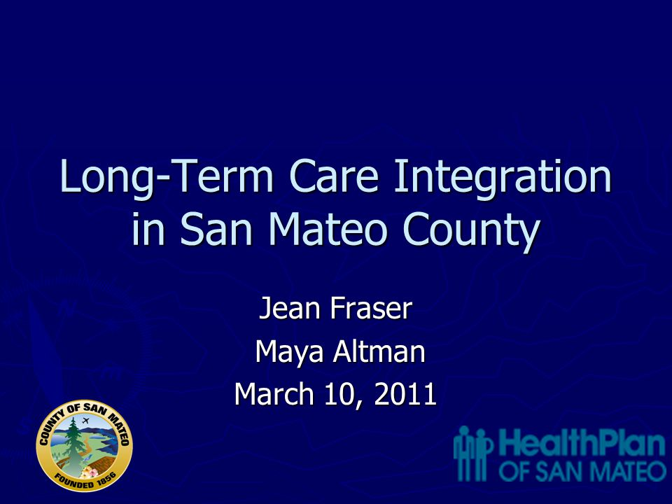 Long-Term Care Integration in San Mateo County Jean Fraser Maya Altman Maya Altman March 10, 2011