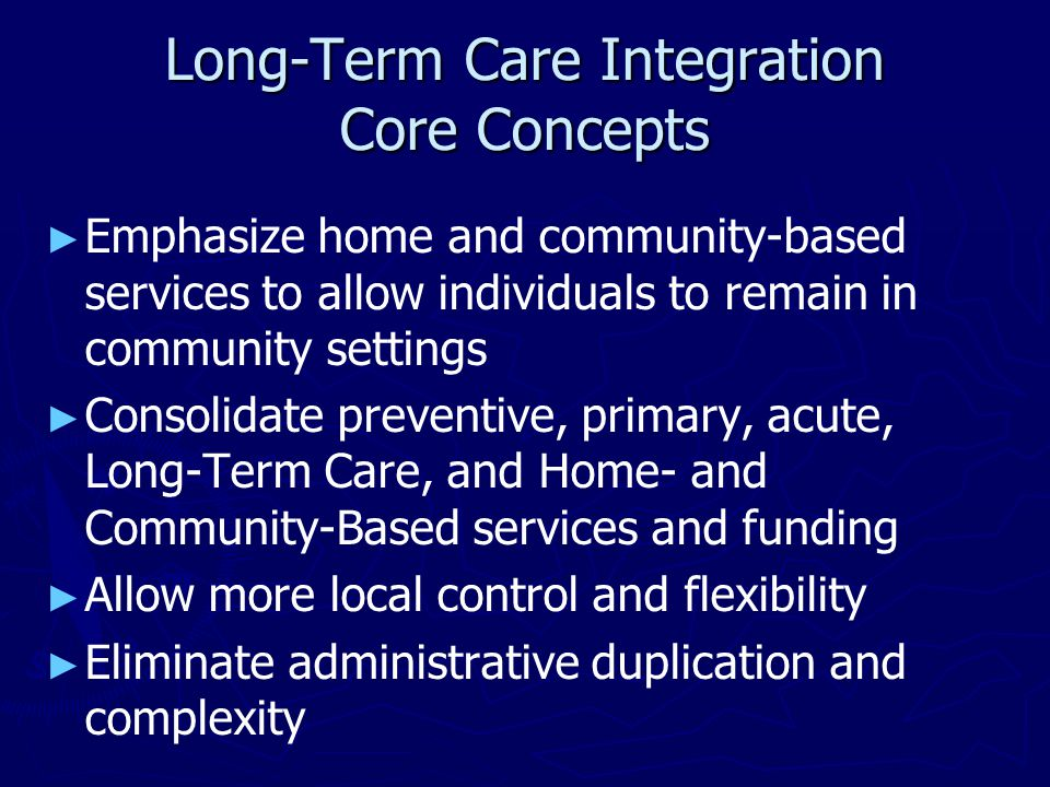 Long-Term Care Integration Core Concepts ► ► Emphasize home and community-based services to allow individuals to remain in community settings ► ► Consolidate preventive, primary, acute, Long-Term Care, and Home- and Community-Based services and funding ► ► Allow more local control and flexibility ► ► Eliminate administrative duplication and complexity