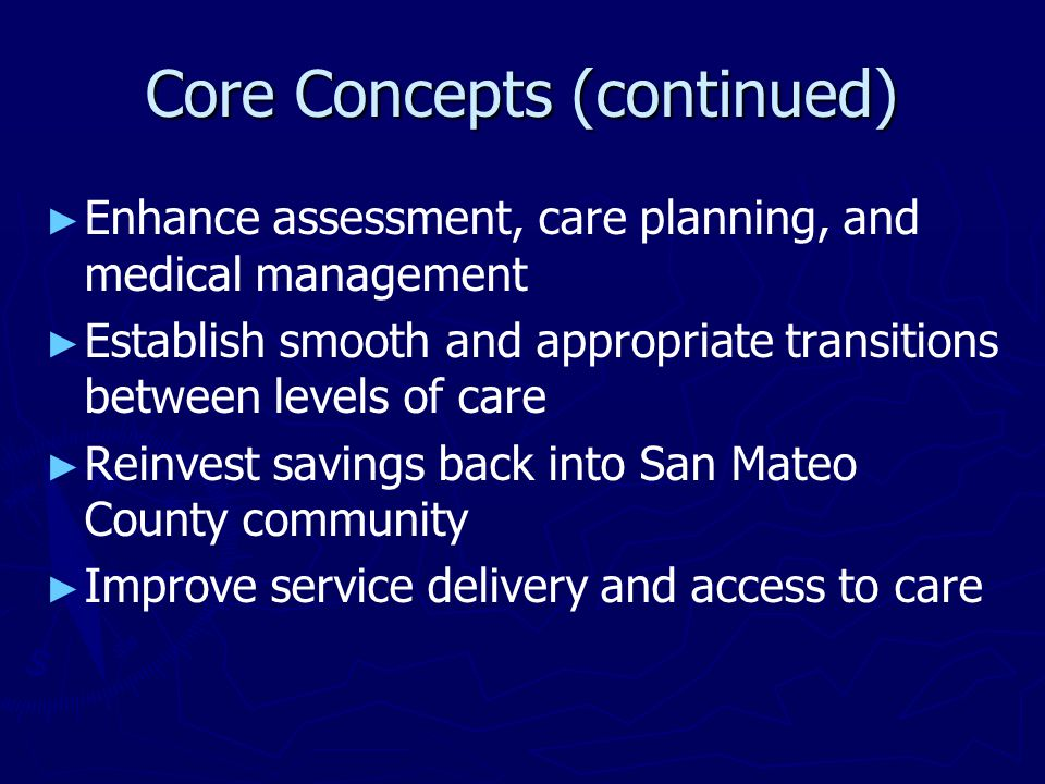 Core Concepts (continued) ► ► Enhance assessment, care planning, and medical management ► ► Establish smooth and appropriate transitions between levels of care ► ► Reinvest savings back into San Mateo County community ► ► Improve service delivery and access to care
