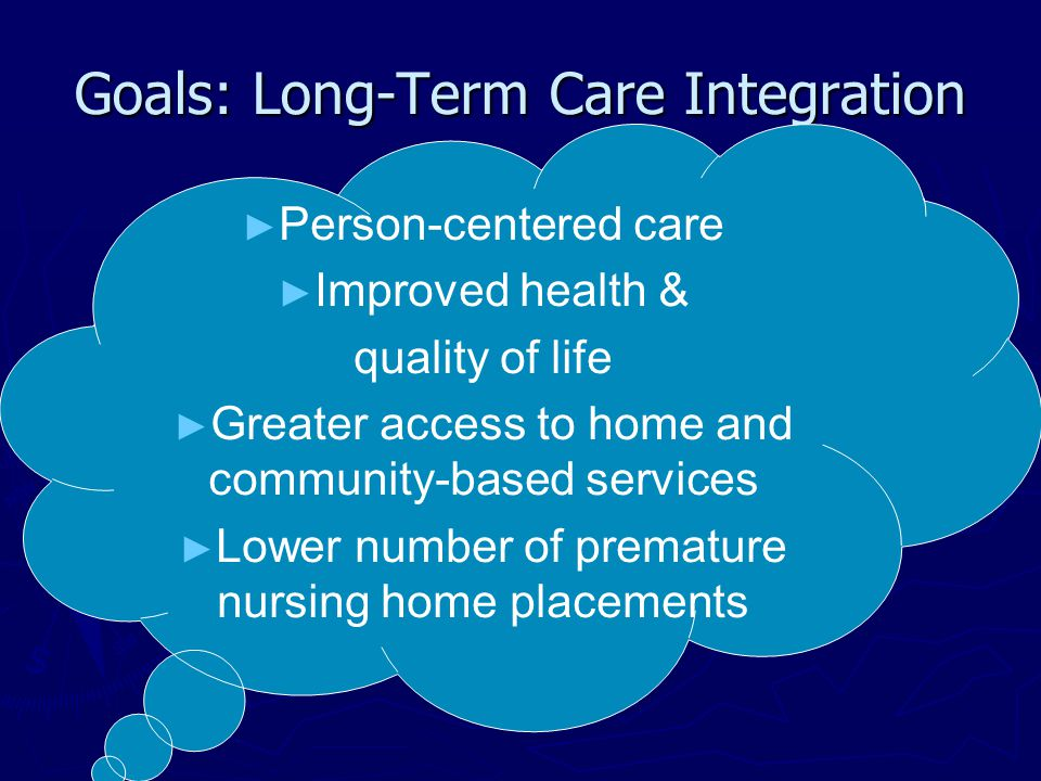 Goals: Long-Term Care Integration ► Person-centered care ► Improved health & quality of life ► Greater access to home and community-based services ► Lower number of premature nursing home placements