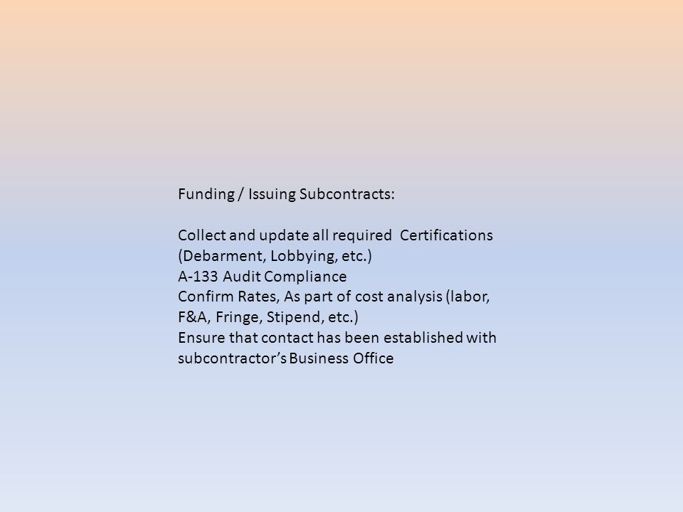 Funding / Issuing Subcontracts: Collect and update all required Certifications (Debarment, Lobbying, etc.) A-133 Audit Compliance Confirm Rates, As part of cost analysis (labor, F&A, Fringe, Stipend, etc.) Ensure that contact has been established with subcontractor's Business Office