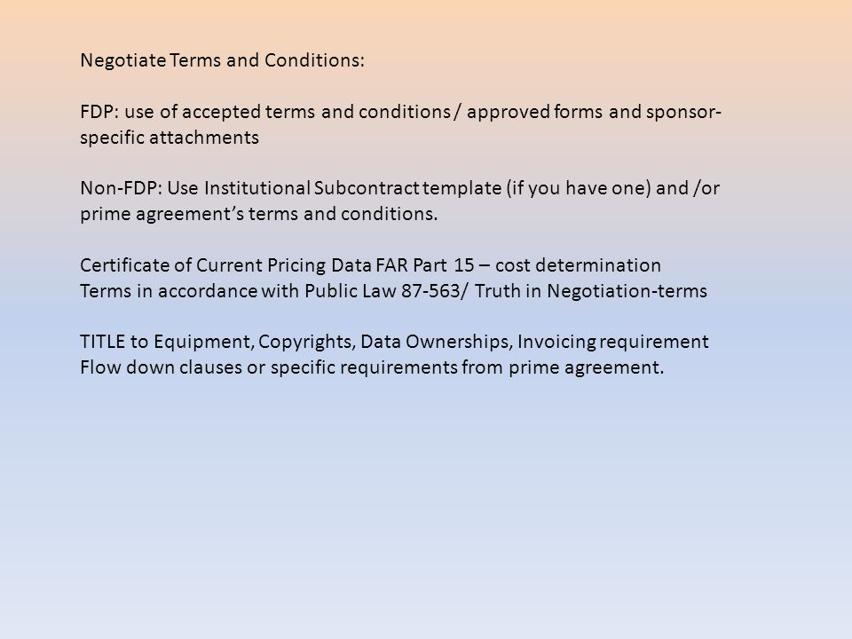 Negotiate Terms and Conditions: FDP: use of accepted terms and conditions / approved forms and sponsor- specific attachments Non-FDP: Use Institutional Subcontract template (if you have one) and /or prime agreement's terms and conditions.