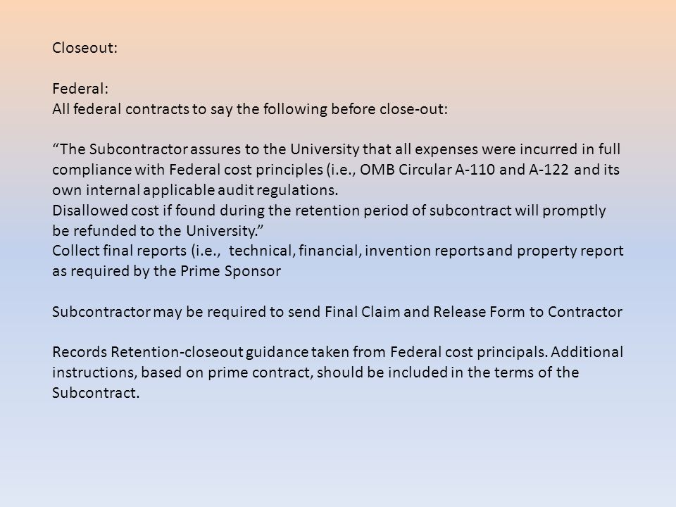 Closeout: Federal: All federal contracts to say the following before close-out: The Subcontractor assures to the University that all expenses were incurred in full compliance with Federal cost principles (i.e., OMB Circular A-110 and A-122 and its own internal applicable audit regulations.