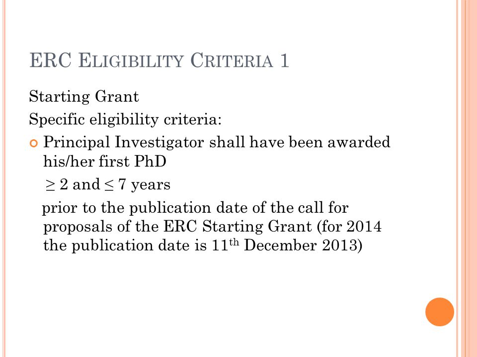 ERC E LIGIBILITY C RITERIA 1 Starting Grant Specific eligibility criteria: Principal Investigator shall have been awarded his/her first PhD ≥ 2 and ≤ 7 years prior to the publication date of the call for proposals of the ERC Starting Grant (for 2014 the publication date is 11 th December 2013)
