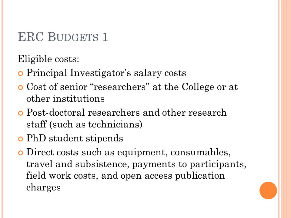ERC B UDGETS 1 Eligible costs: Principal Investigator's salary costs Cost of senior researchers at the College or at other institutions Post-doctoral researchers and other research staff (such as technicians) PhD student stipends Direct costs such as equipment, consumables, travel and subsistence, payments to participants, field work costs, and open access publication charges