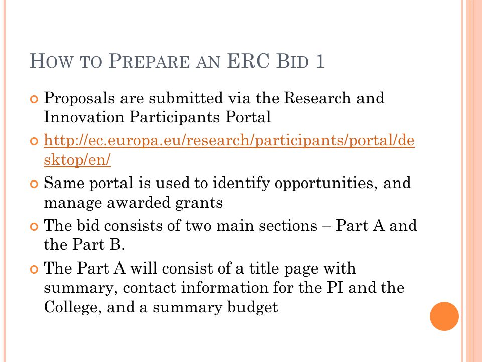 H OW TO P REPARE AN ERC B ID 1 Proposals are submitted via the Research and Innovation Participants Portal   sktop/en/ Same portal is used to identify opportunities, and manage awarded grants The bid consists of two main sections – Part A and the Part B.