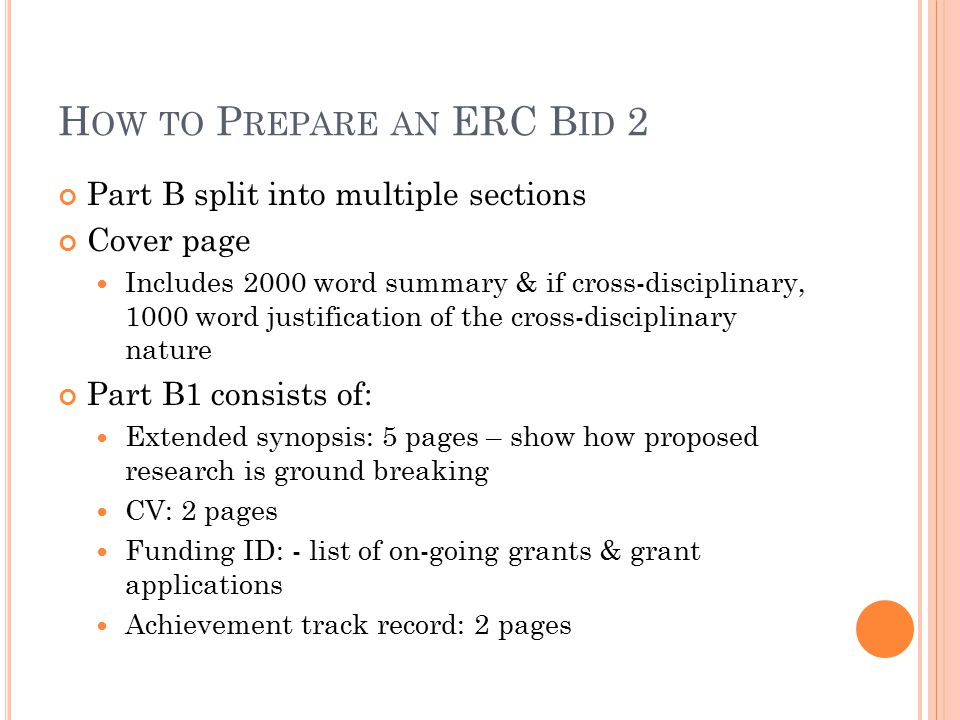 H OW TO P REPARE AN ERC B ID 2 Part B split into multiple sections Cover page Includes 2000 word summary & if cross-disciplinary, 1000 word justification of the cross-disciplinary nature Part B1 consists of: Extended synopsis: 5 pages – show how proposed research is ground breaking CV: 2 pages Funding ID: - list of on-going grants & grant applications Achievement track record: 2 pages