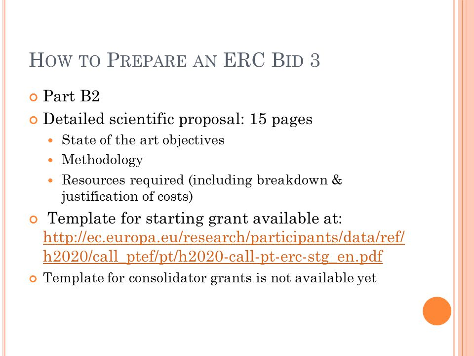 H OW TO P REPARE AN ERC B ID 3 Part B2 Detailed scientific proposal: 15 pages State of the art objectives Methodology Resources required (including breakdown & justification of costs) Template for starting grant available at:   h2020/call_ptef/pt/h2020-call-pt-erc-stg_en.pdf   h2020/call_ptef/pt/h2020-call-pt-erc-stg_en.pdf Template for consolidator grants is not available yet
