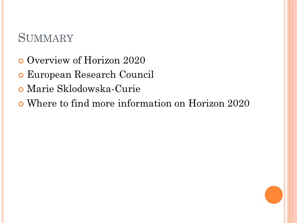 S UMMARY Overview of Horizon 2020 European Research Council Marie Sklodowska-Curie Where to find more information on Horizon 2020