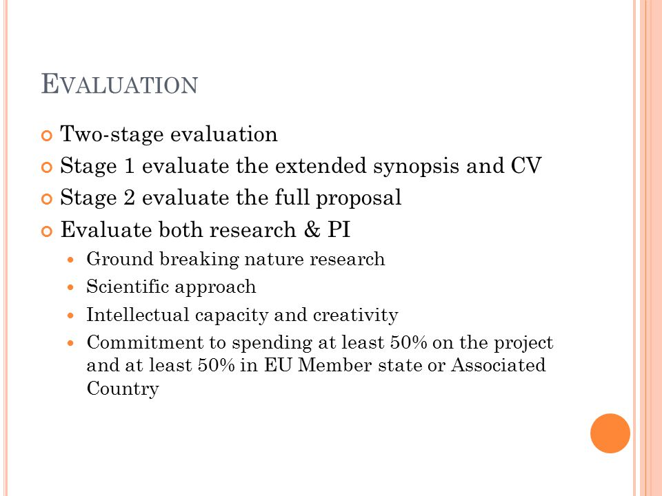 E VALUATION Two-stage evaluation Stage 1 evaluate the extended synopsis and CV Stage 2 evaluate the full proposal Evaluate both research & PI Ground breaking nature research Scientific approach Intellectual capacity and creativity Commitment to spending at least 50% on the project and at least 50% in EU Member state or Associated Country