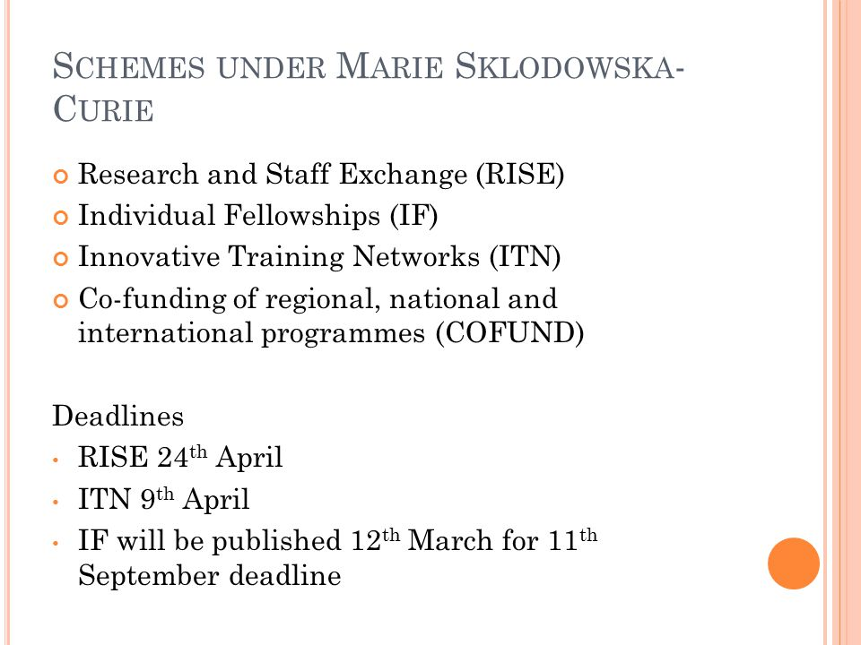 S CHEMES UNDER M ARIE S KLODOWSKA - C URIE Research and Staff Exchange (RISE) Individual Fellowships (IF) Innovative Training Networks (ITN) Co-funding of regional, national and international programmes (COFUND) Deadlines RISE 24 th April ITN 9 th April IF will be published 12 th March for 11 th September deadline