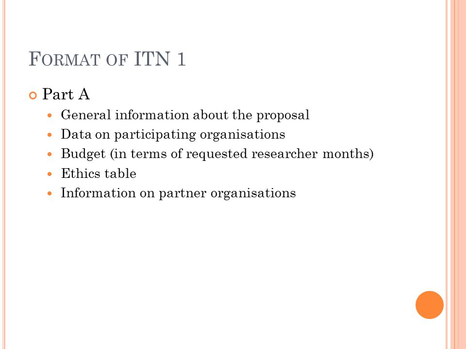 F ORMAT OF ITN 1 Part A General information about the proposal Data on participating organisations Budget (in terms of requested researcher months) Ethics table Information on partner organisations