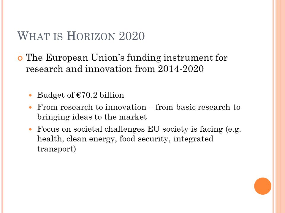 W HAT IS H ORIZON 2020 The European Union's funding instrument for research and innovation from Budget of €70.2 billion From research to innovation – from basic research to bringing ideas to the market Focus on societal challenges EU society is facing (e.g.