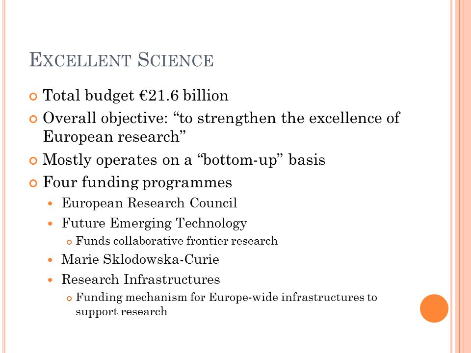 E XCELLENT S CIENCE Total budget €21.6 billion Overall objective: to strengthen the excellence of European research Mostly operates on a bottom-up basis Four funding programmes European Research Council Future Emerging Technology Funds collaborative frontier research Marie Sklodowska-Curie Research Infrastructures Funding mechanism for Europe-wide infrastructures to support research