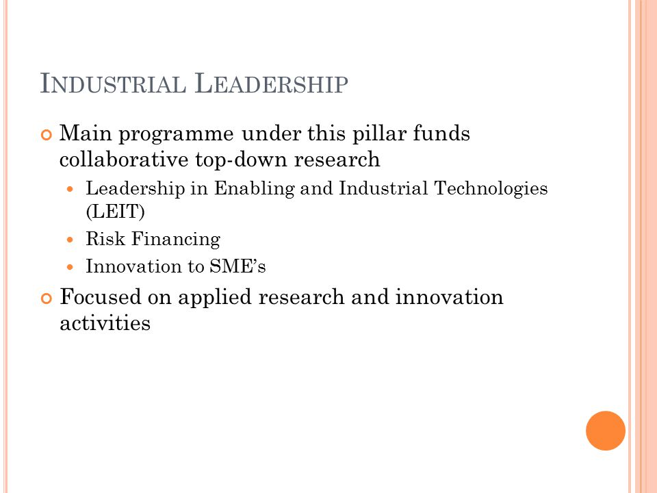 I NDUSTRIAL L EADERSHIP Main programme under this pillar funds collaborative top-down research Leadership in Enabling and Industrial Technologies (LEIT) Risk Financing Innovation to SME's Focused on applied research and innovation activities