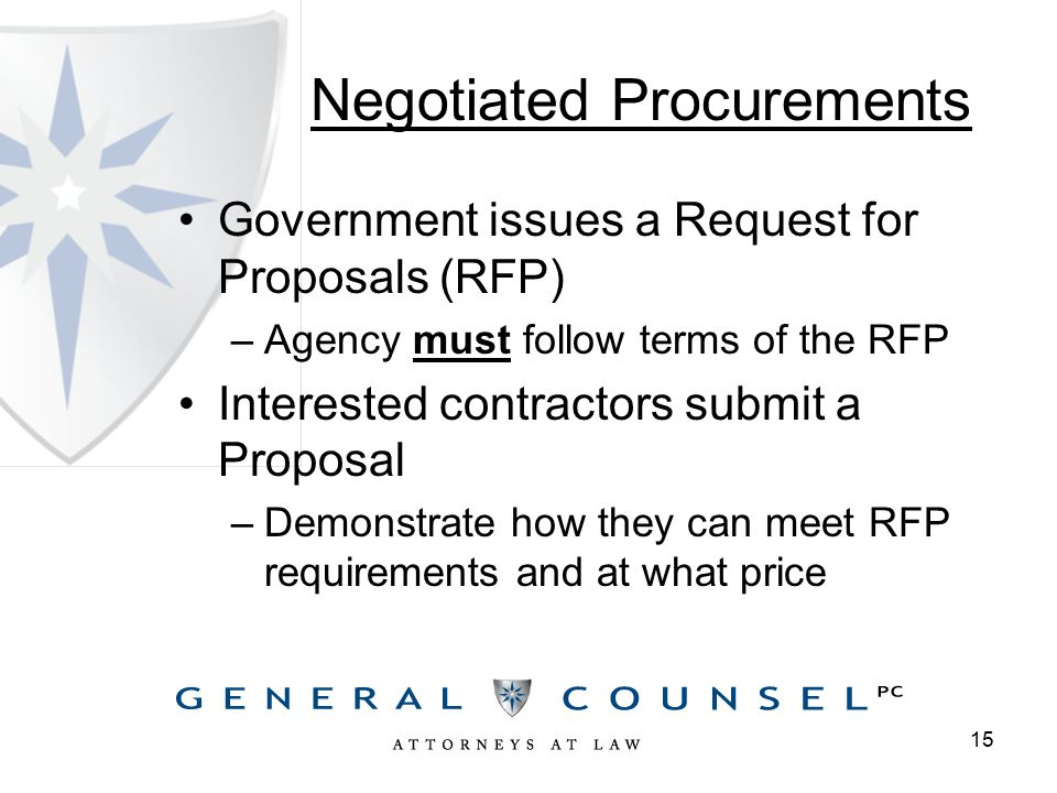Negotiated Procurements Government issues a Request for Proposals (RFP) –Agency must follow terms of the RFP Interested contractors submit a Proposal –Demonstrate how they can meet RFP requirements and at what price 15