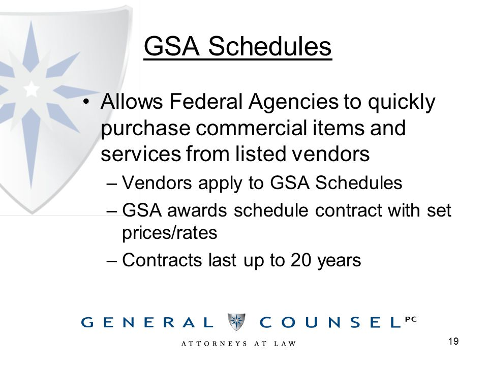 GSA Schedules Allows Federal Agencies to quickly purchase commercial items and services from listed vendors –Vendors apply to GSA Schedules –GSA awards schedule contract with set prices/rates –Contracts last up to 20 years 19