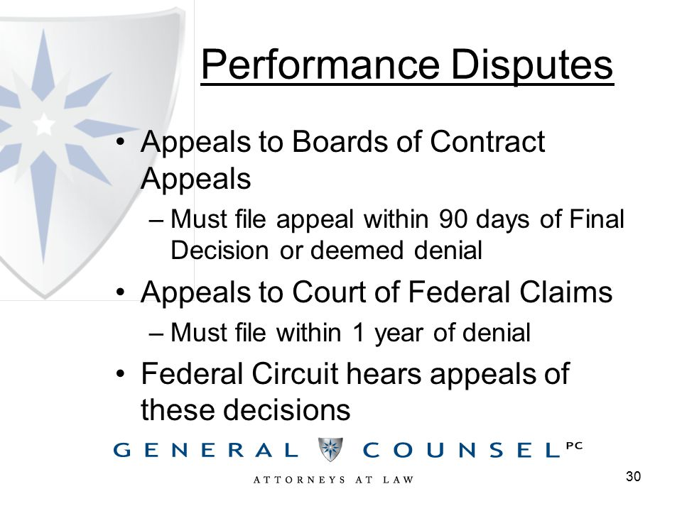 Performance Disputes Appeals to Boards of Contract Appeals –Must file appeal within 90 days of Final Decision or deemed denial Appeals to Court of Federal Claims –Must file within 1 year of denial Federal Circuit hears appeals of these decisions 30