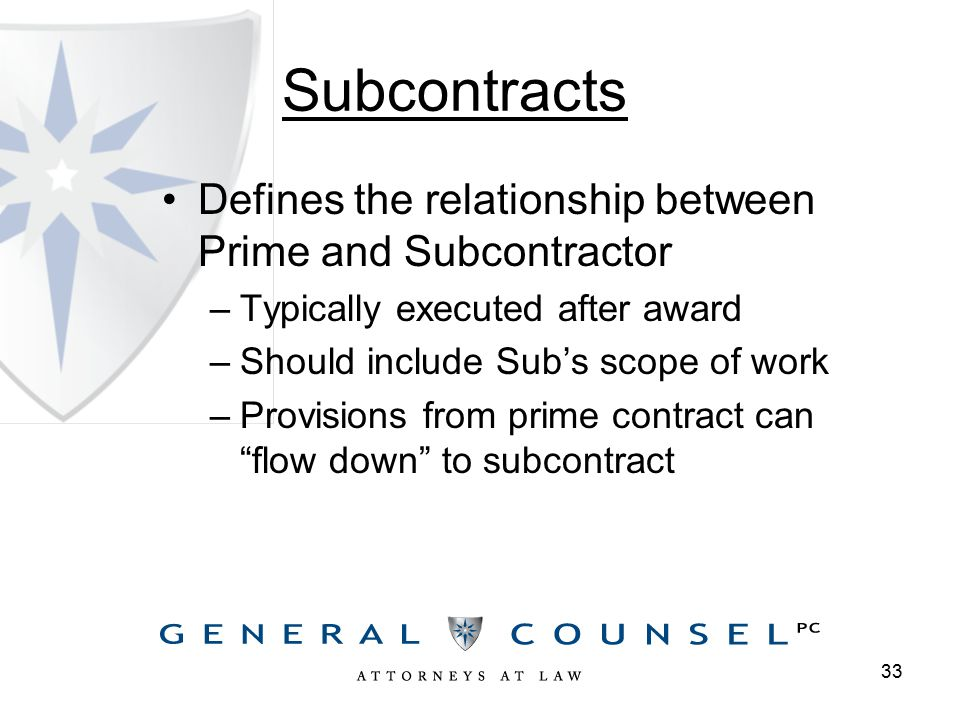Subcontracts Defines the relationship between Prime and Subcontractor –Typically executed after award –Should include Sub's scope of work –Provisions from prime contract can flow down to subcontract 33