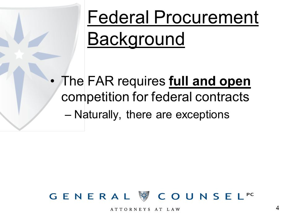 Federal Procurement Background The FAR requires full and open competition for federal contracts –Naturally, there are exceptions 4