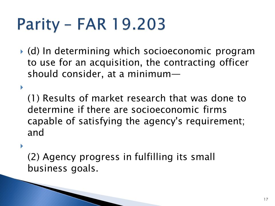  (d) In determining which socioeconomic program to use for an acquisition, the contracting officer should consider, at a minimum—  (1) Results of market research that was done to determine if there are socioeconomic firms capable of satisfying the agency s requirement; and  (2) Agency progress in fulfilling its small business goals.