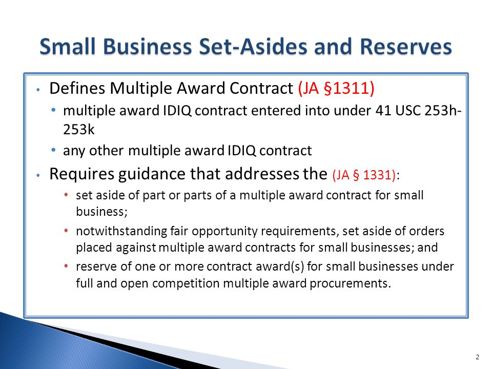Defines Multiple Award Contract (JA §1311) multiple award IDIQ contract entered into under 41 USC 253h- 253k any other multiple award IDIQ contract Requires guidance that addresses the (JA § 1331): set aside of part or parts of a multiple award contract for small business; notwithstanding fair opportunity requirements, set aside of orders placed against multiple award contracts for small businesses; and reserve of one or more contract award(s) for small businesses under full and open competition multiple award procurements.