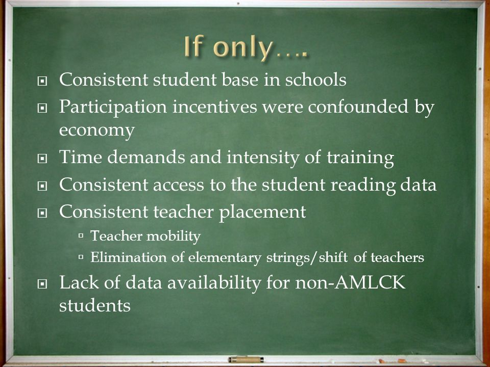  Consistent student base in schools  Participation incentives were confounded by economy  Time demands and intensity of training  Consistent access to the student reading data  Consistent teacher placement  Teacher mobility  Elimination of elementary strings/shift of teachers  Lack of data availability for non-AMLCK students
