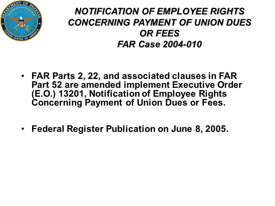 NOTIFICATION OF EMPLOYEE RIGHTS CONCERNING PAYMENT OF UNION DUES OR FEES FAR Case FAR Parts 2, 22, and associated clauses in FAR Part 52 are amended implement Executive Order (E.O.) 13201, Notification of Employee Rights Concerning Payment of Union Dues or Fees.