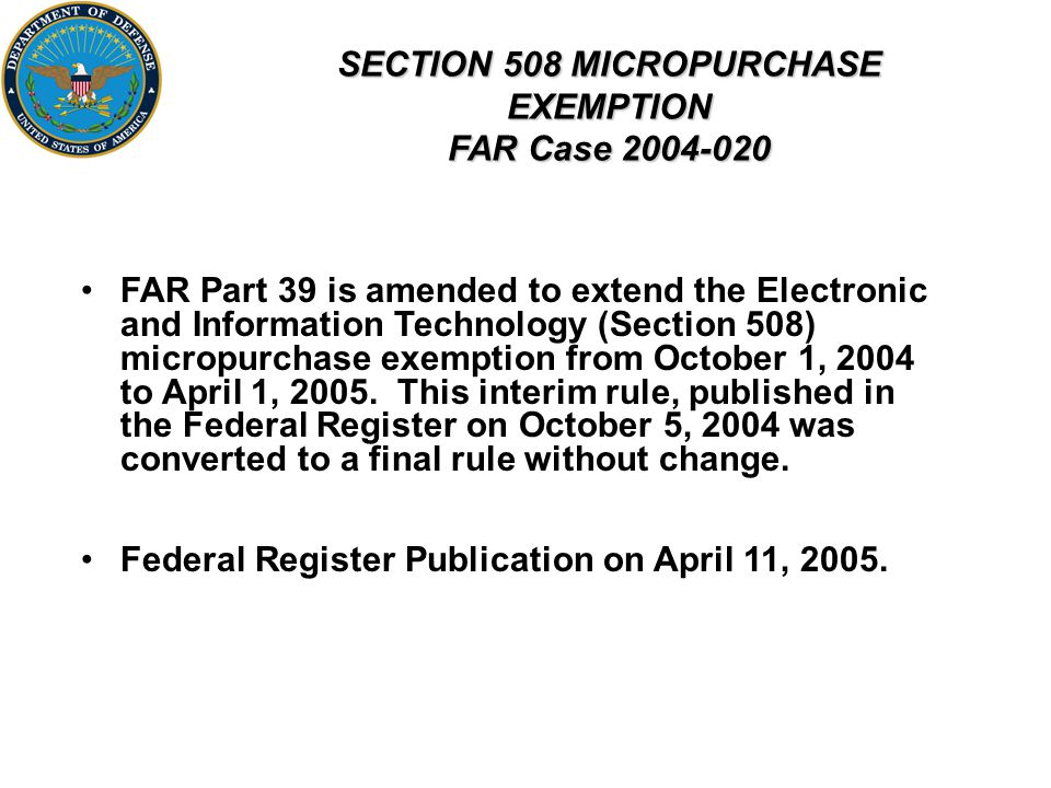 SECTION 508 MICROPURCHASE EXEMPTION FAR Case FAR Part 39 is amended to extend the Electronic and Information Technology (Section 508) micropurchase exemption from October 1, 2004 to April 1, 2005.