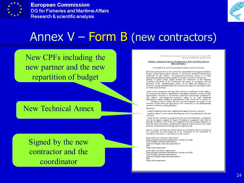 European Commission DG for Fisheries and Maritime Affairs Research & scientific analysis 23 Annex IV – Form A (accession to the contract) To enter the contract as contractor 3 signed copies Signed by the coordinator and the contractor